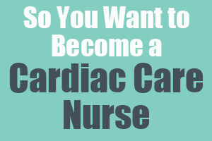 So You Want to Become a Cardiac Care Nurse
