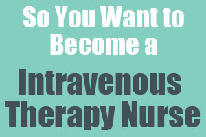 So You Want to Become an Intravenous Therapy Nurse
