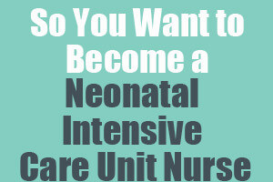So You Want to Become a Neonatal Intensive Care Unit Nurse