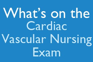 What's on the Cardiac-Vascular Nursing Exam?