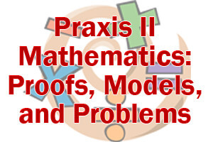 Praxis II Mathematics: Proofs, Models, and Problems