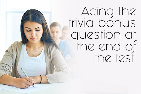 36. Acing the trivia bonus question at the end of the test.