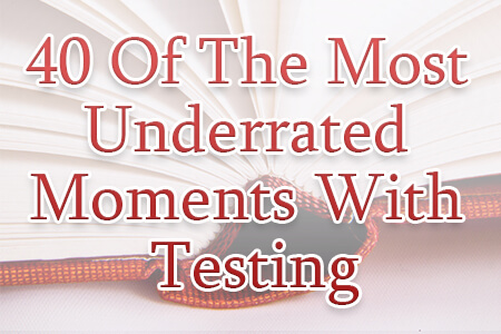 40 Of The Most Underrated Moments With Testing