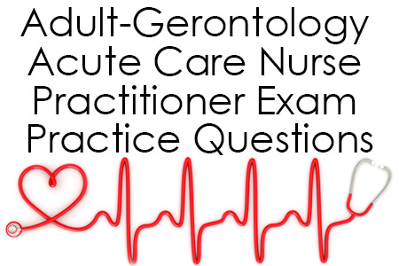 Adult-Gerontology Acute Care Nurse Practitioner Exam Practice Questions
