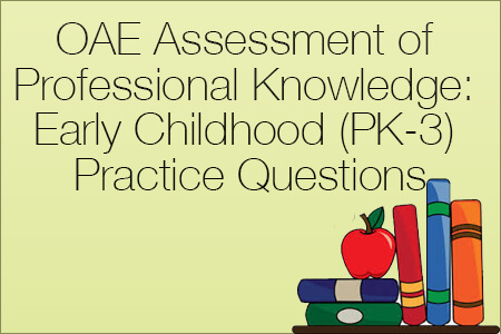 OAE Assessment of Professional Knowledge: Early Childhood (PK-3) Practice Questions