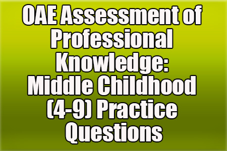 OAE Assessment of Professional Knowledge: Middle Childhood (4-9) Practice Questions