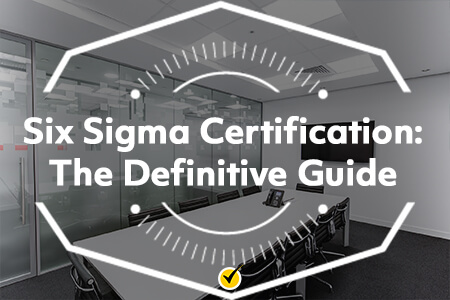 Six Sigma Certification: The Definitive Guide