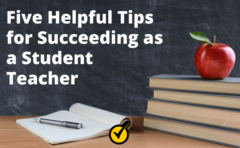 Five Helpful Tips for Succeeding as a Student Teacher